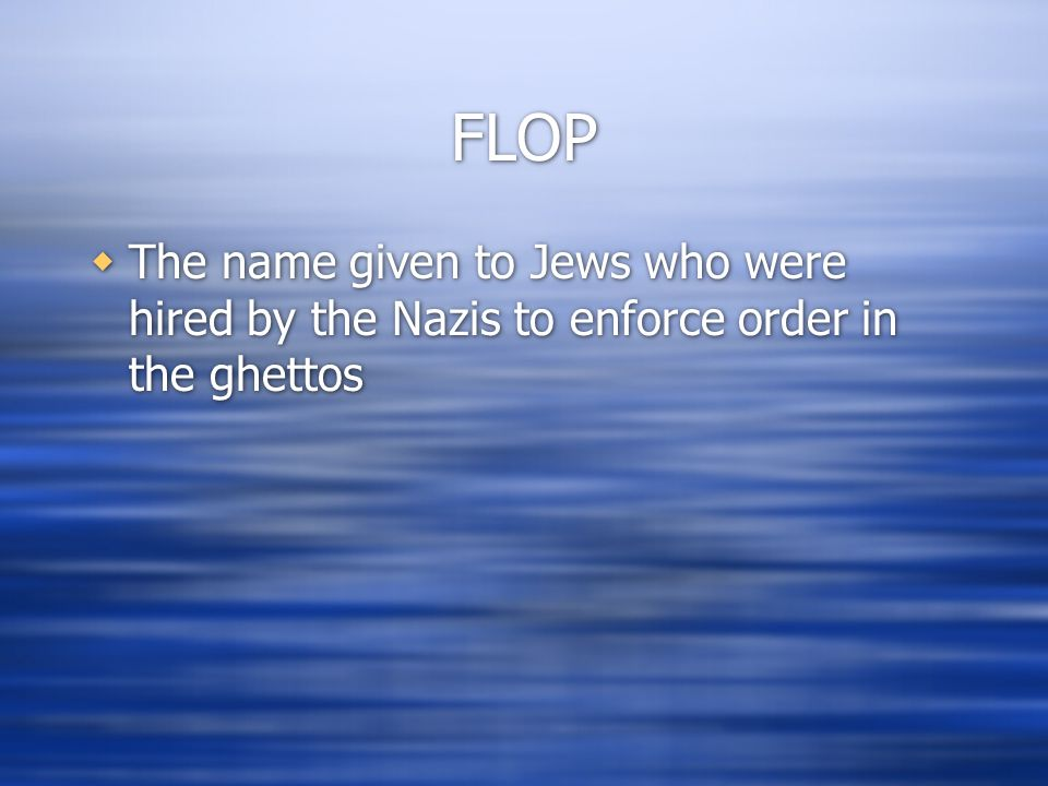 FLOP  The name given to Jews who were hired by the Nazis to enforce order in the ghettos
