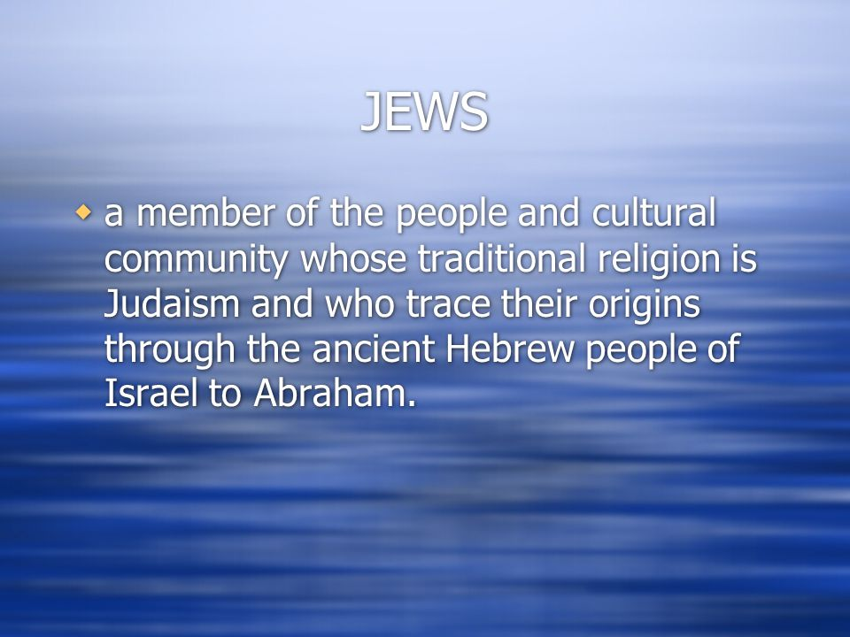 JEWS  a member of the people and cultural community whose traditional religion is Judaism and who trace their origins through the ancient Hebrew peop