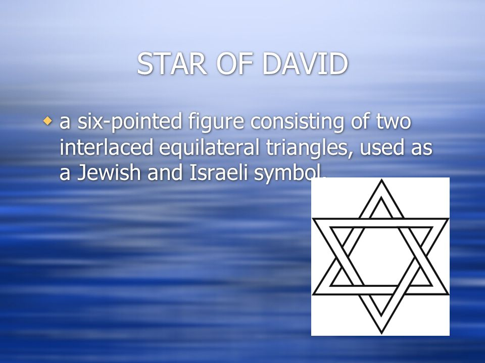 STAR OF DAVID  a six-pointed figure consisting of two interlaced equilateral triangles, used as a Jewish and Israeli symbol.