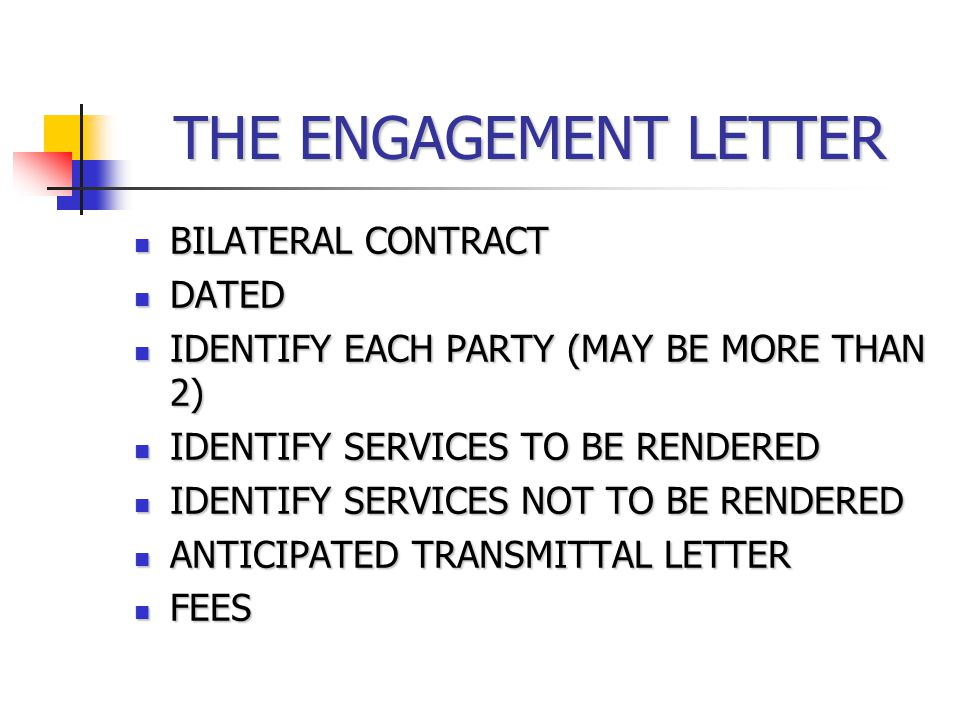 THE ENGAGEMENT LETTER BILATERAL CONTRACT BILATERAL CONTRACT DATED DATED IDENTIFY EACH PARTY (MAY BE MORE THAN 2) IDENTIFY EACH PARTY (MAY BE MORE THAN 2) IDENTIFY SERVICES TO BE RENDERED IDENTIFY SERVICES TO BE RENDERED IDENTIFY SERVICES NOT TO BE RENDERED IDENTIFY SERVICES NOT TO BE RENDERED ANTICIPATED TRANSMITTAL LETTER ANTICIPATED TRANSMITTAL LETTER FEES FEES