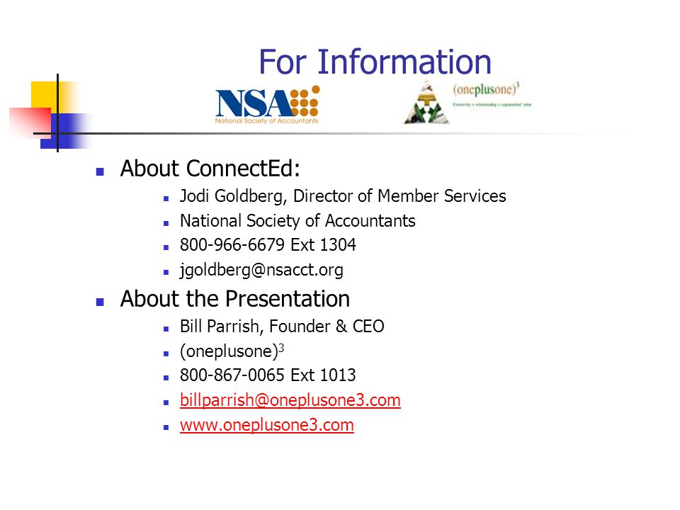 For Information About ConnectEd: Jodi Goldberg, Director of Member Services National Society of Accountants 800-966-6679 Ext 1304 jgoldberg@nsacct.org About the Presentation Bill Parrish, Founder & CEO (oneplusone) 3 800-867-0065 Ext 1013 billparrish@oneplusone3.com www.oneplusone3.com