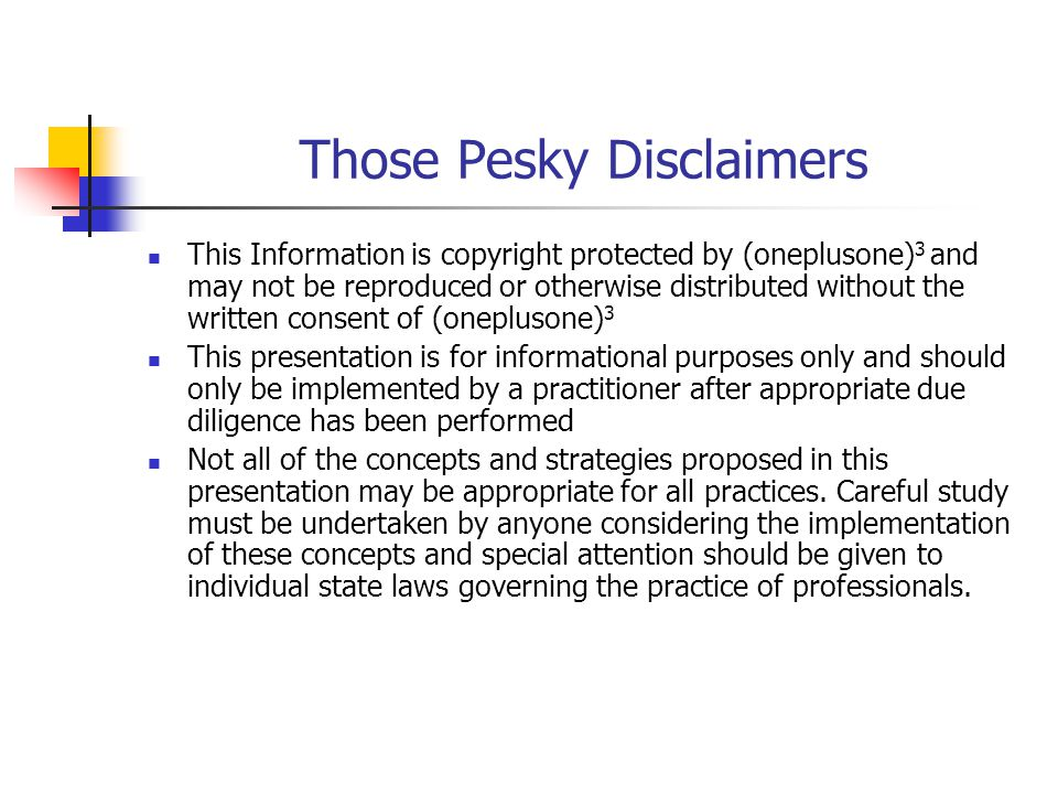 Those Pesky Disclaimers This Information is copyright protected by (oneplusone) 3 and may not be reproduced or otherwise distributed without the written consent of (oneplusone) 3 This presentation is for informational purposes only and should only be implemented by a practitioner after appropriate due diligence has been performed Not all of the concepts and strategies proposed in this presentation may be appropriate for all practices.