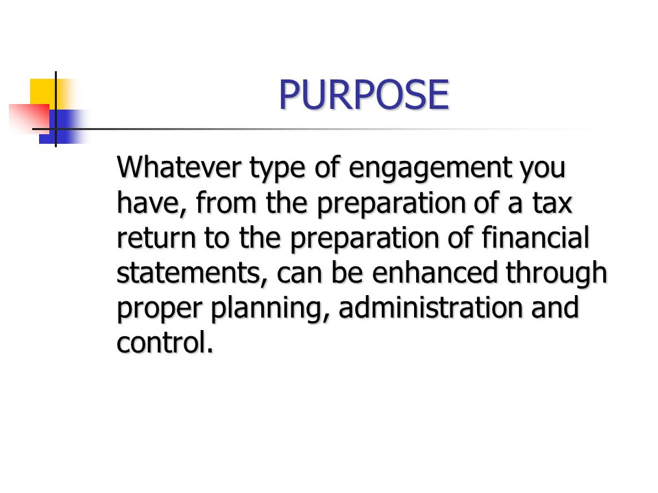 PURPOSE Whatever type of engagement you have, from the preparation of a tax return to the preparation of financial statements, can be enhanced through proper planning, administration and control.