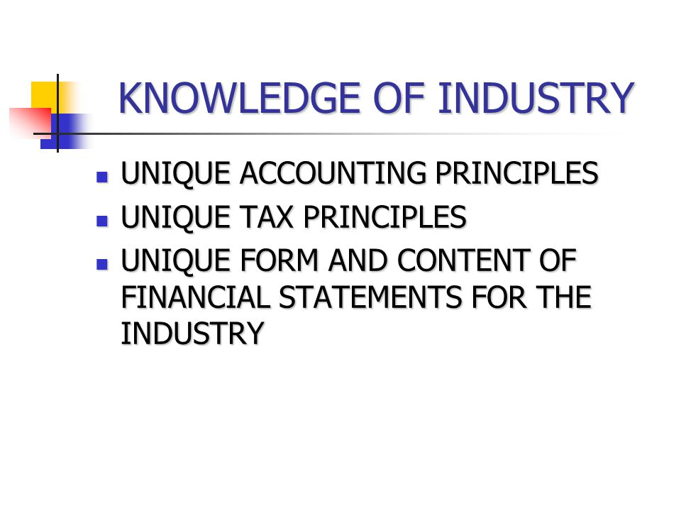 KNOWLEDGE OF INDUSTRY UNIQUE ACCOUNTING PRINCIPLES UNIQUE ACCOUNTING PRINCIPLES UNIQUE TAX PRINCIPLES UNIQUE TAX PRINCIPLES UNIQUE FORM AND CONTENT OF FINANCIAL STATEMENTS FOR THE INDUSTRY UNIQUE FORM AND CONTENT OF FINANCIAL STATEMENTS FOR THE INDUSTRY