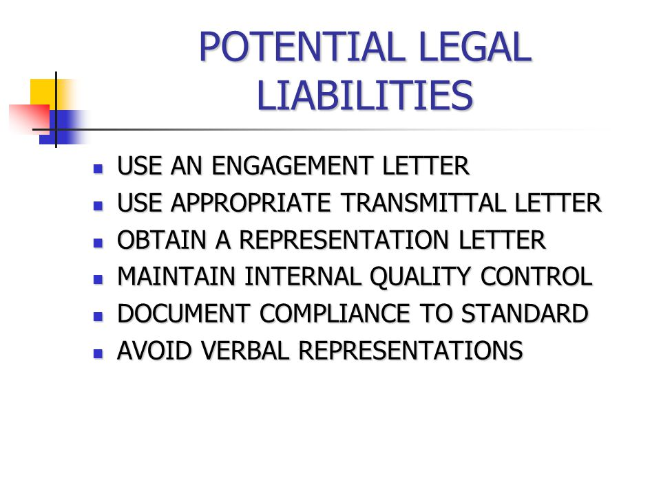 POTENTIAL LEGAL LIABILITIES USE AN ENGAGEMENT LETTER USE AN ENGAGEMENT LETTER USE APPROPRIATE TRANSMITTAL LETTER USE APPROPRIATE TRANSMITTAL LETTER OBTAIN A REPRESENTATION LETTER OBTAIN A REPRESENTATION LETTER MAINTAIN INTERNAL QUALITY CONTROL MAINTAIN INTERNAL QUALITY CONTROL DOCUMENT COMPLIANCE TO STANDARD DOCUMENT COMPLIANCE TO STANDARD AVOID VERBAL REPRESENTATIONS AVOID VERBAL REPRESENTATIONS