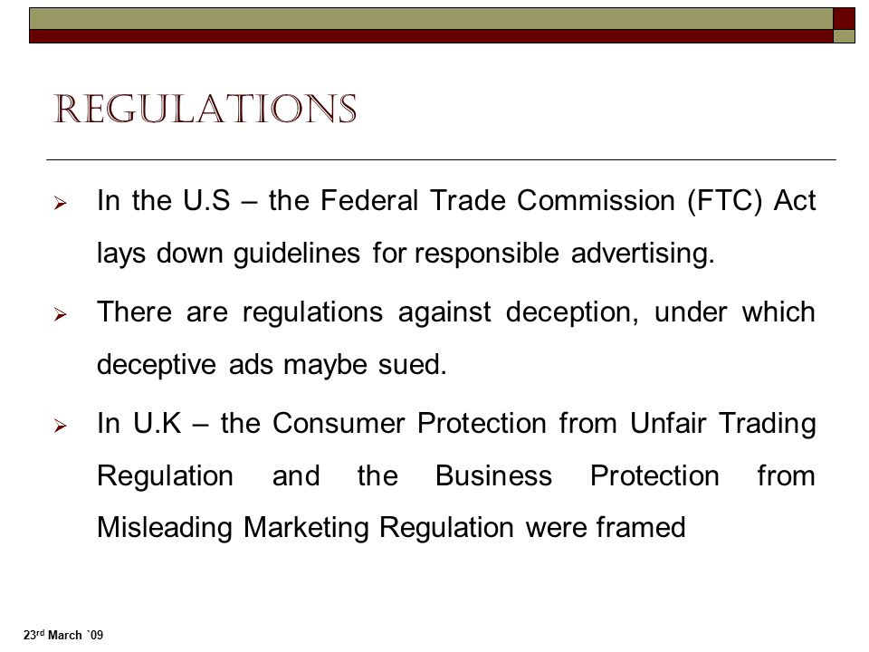 23 rd March `09 regulations  In the U.S – the Federal Trade Commission (FTC) Act lays down guidelines for responsible advertising.  There are regula