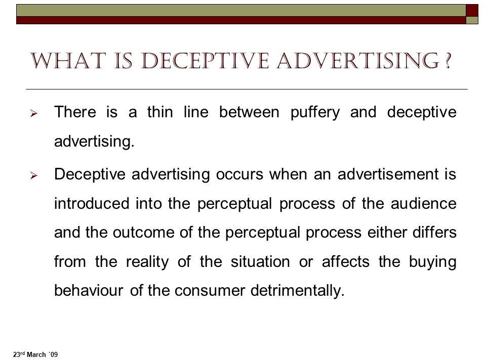 23 rd March `09 What is Deceptive advertising ?  There is a thin line between puffery and deceptive advertising.  Deceptive advertising occurs when