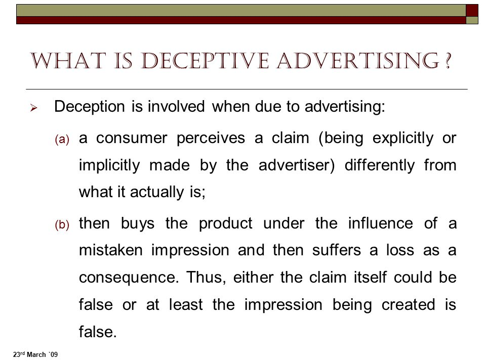 23 rd March `09 What Is Deceptive advertising ?  Deception is involved when due to advertising:  a consumer perceives a claim (being explicitly or