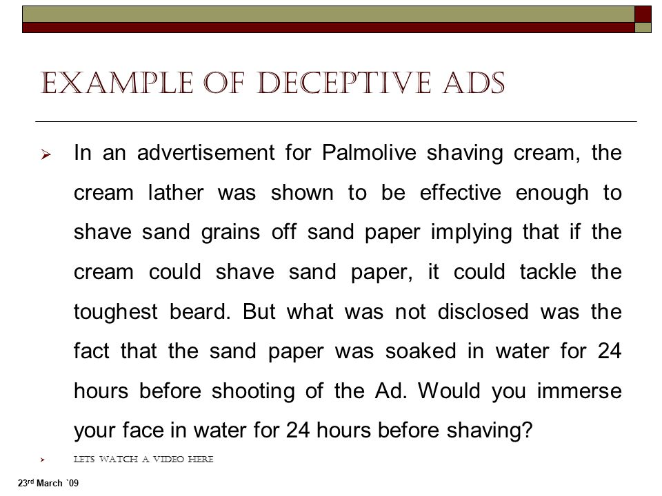 23 rd March `09 Example of Deceptive ads  In an advertisement for Palmolive shaving cream, the cream lather was shown to be effective enough to shave