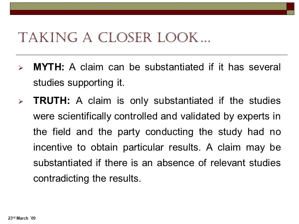 23 rd March `09 Taking a closer look…  MYTH: A claim can be substantiated if it has several studies supporting it.  TRUTH: A claim is only substanti