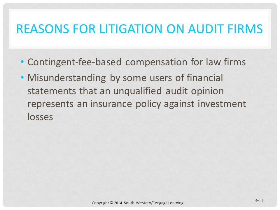 Copyright © 2014 South-Western/Cengage Learning 4-11 REASONS FOR LITIGATION ON AUDIT FIRMS Contingent-fee-based compensation for law firms Misunderstanding by some users of financial statements that an unqualified audit opinion represents an insurance policy against investment losses
