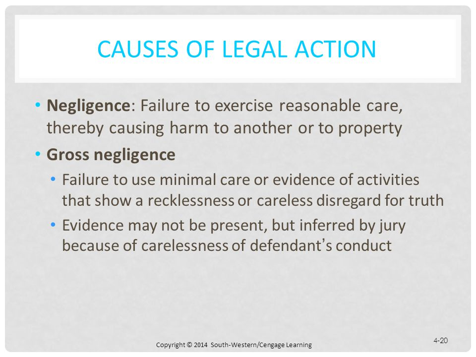 Copyright © 2014 South-Western/Cengage Learning 4-20 CAUSES OF LEGAL ACTION Negligence: Failure to exercise reasonable care, thereby causing harm to another or to property Gross negligence Failure to use minimal care or evidence of activities that show a recklessness or careless disregard for truth Evidence may not be present, but inferred by jury because of carelessness of defendant's conduct
