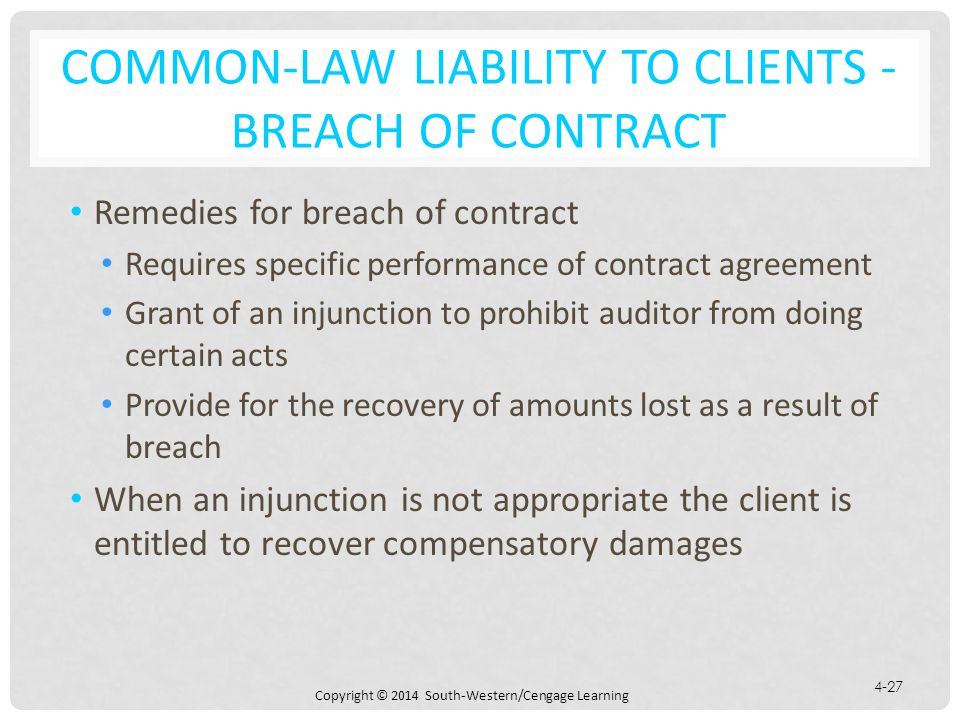 Copyright © 2014 South-Western/Cengage Learning 4-27 COMMON-LAW LIABILITY TO CLIENTS - BREACH OF CONTRACT Remedies for breach of contract Requires specific performance of contract agreement Grant of an injunction to prohibit auditor from doing certain acts Provide for the recovery of amounts lost as a result of breach When an injunction is not appropriate the client is entitled to recover compensatory damages
