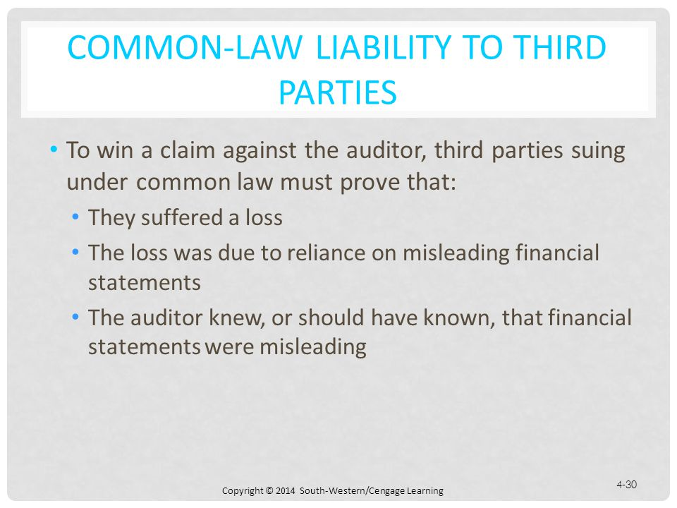 Copyright © 2014 South-Western/Cengage Learning 4-30 COMMON-LAW LIABILITY TO THIRD PARTIES To win a claim against the auditor, third parties suing under common law must prove that: They suffered a loss The loss was due to reliance on misleading financial statements The auditor knew, or should have known, that financial statements were misleading