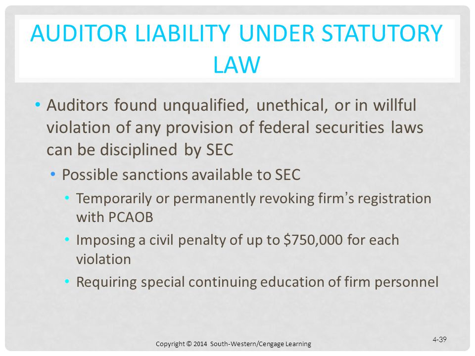 Copyright © 2014 South-Western/Cengage Learning 4-39 AUDITOR LIABILITY UNDER STATUTORY LAW Auditors found unqualified, unethical, or in willful violation of any provision of federal securities laws can be disciplined by SEC Possible sanctions available to SEC Temporarily or permanently revoking firm's registration with PCAOB Imposing a civil penalty of up to $750,000 for each violation Requiring special continuing education of firm personnel