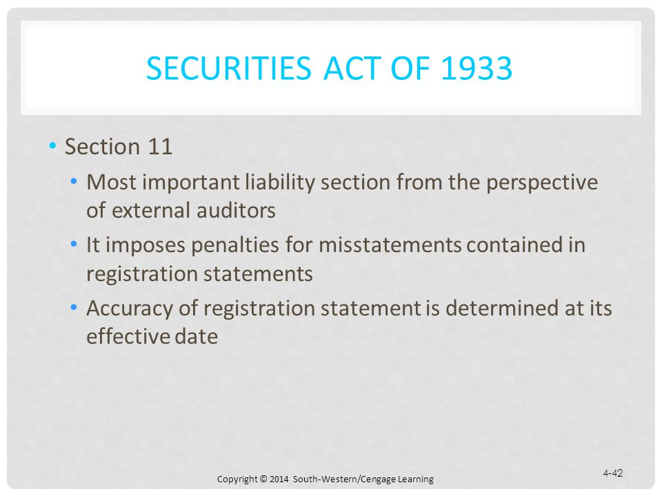 Copyright © 2014 South-Western/Cengage Learning 4-42 SECURITIES ACT OF 1933 Section 11 Most important liability section from the perspective of external auditors It imposes penalties for misstatements contained in registration statements Accuracy of registration statement is determined at its effective date