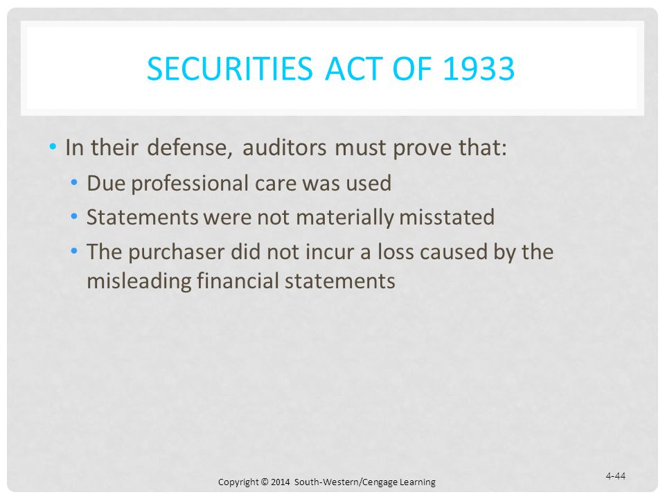 Copyright © 2014 South-Western/Cengage Learning 4-44 SECURITIES ACT OF 1933 In their defense, auditors must prove that: Due professional care was used Statements were not materially misstated The purchaser did not incur a loss caused by the misleading financial statements