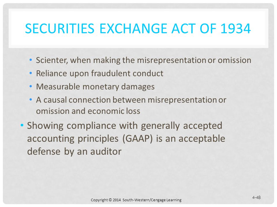 Copyright © 2014 South-Western/Cengage Learning 4-48 SECURITIES EXCHANGE ACT OF 1934 Scienter, when making the misrepresentation or omission Reliance upon fraudulent conduct Measurable monetary damages A causal connection between misrepresentation or omission and economic loss Showing compliance with generally accepted accounting principles (GAAP) is an acceptable defense by an auditor
