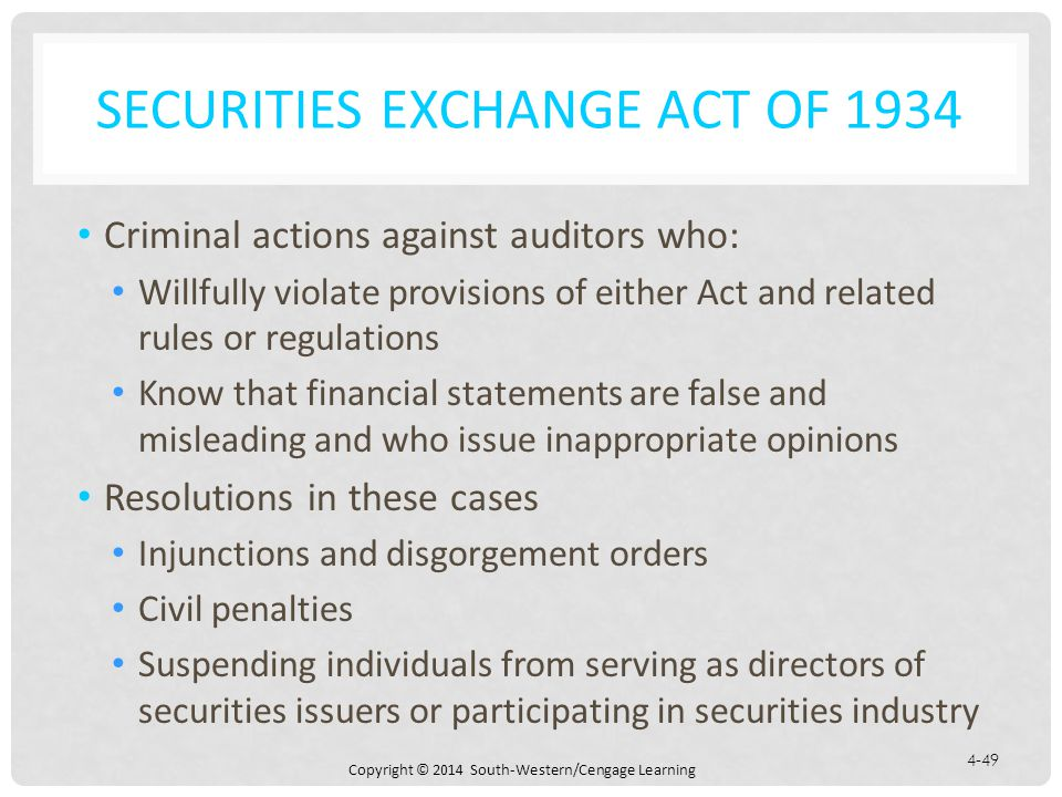 Copyright © 2014 South-Western/Cengage Learning 4-49 SECURITIES EXCHANGE ACT OF 1934 Criminal actions against auditors who: Willfully violate provisions of either Act and related rules or regulations Know that financial statements are false and misleading and who issue inappropriate opinions Resolutions in these cases Injunctions and disgorgement orders Civil penalties Suspending individuals from serving as directors of securities issuers or participating in securities industry