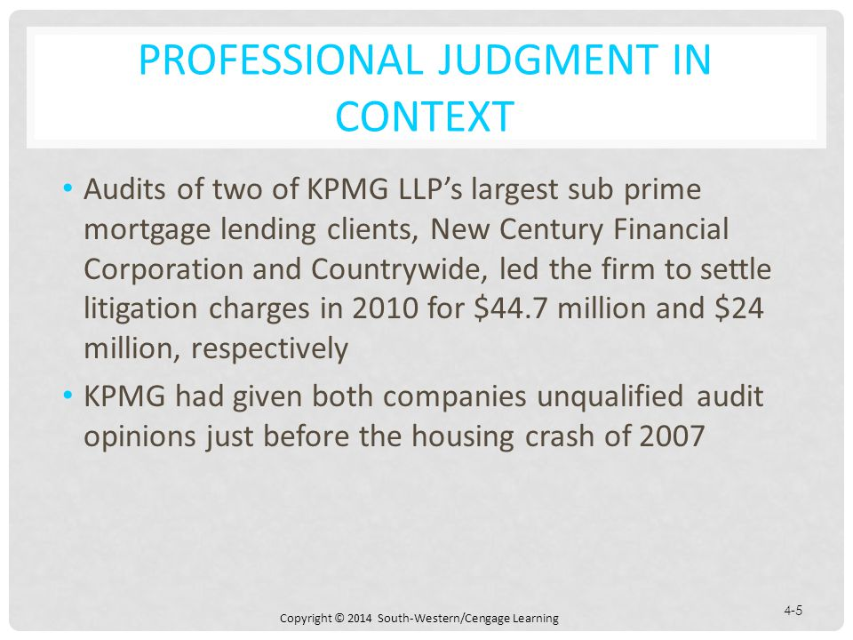 Copyright © 2014 South-Western/Cengage Learning 4-5 PROFESSIONAL JUDGMENT IN CONTEXT Audits of two of KPMG LLP's largest sub prime mortgage lending clients, New Century Financial Corporation and Countrywide, led the firm to settle litigation charges in 2010 for $44.7 million and $24 million, respectively KPMG had given both companies unqualified audit opinions just before the housing crash of 2007