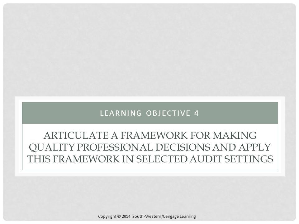 Copyright © 2014 South-Western/Cengage Learning ARTICULATE A FRAMEWORK FOR MAKING QUALITY PROFESSIONAL DECISIONS AND APPLY THIS FRAMEWORK IN SELECTED AUDIT SETTINGS LEARNING OBJECTIVE 4