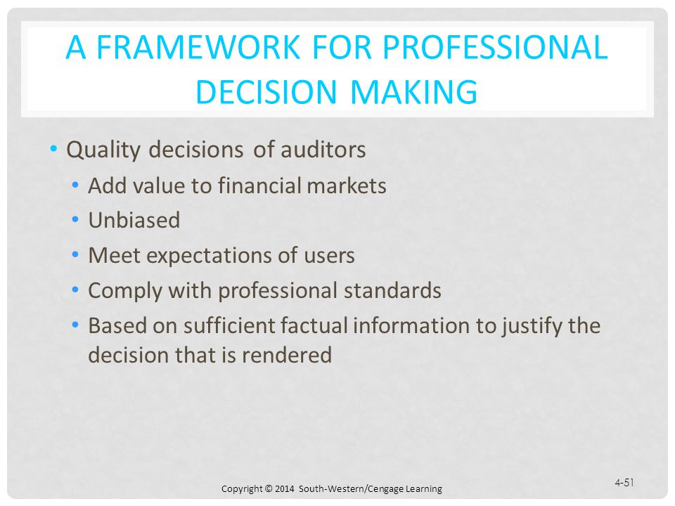 Copyright © 2014 South-Western/Cengage Learning 4-51 A FRAMEWORK FOR PROFESSIONAL DECISION MAKING Quality decisions of auditors Add value to financial markets Unbiased Meet expectations of users Comply with professional standards Based on sufficient factual information to justify the decision that is rendered
