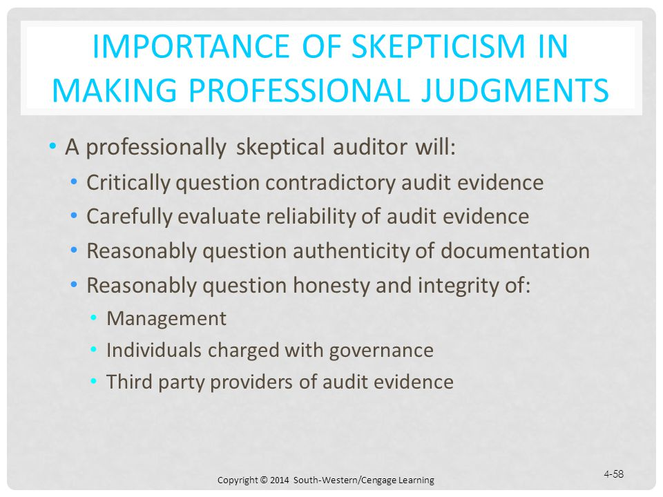 Copyright © 2014 South-Western/Cengage Learning 4-58 IMPORTANCE OF SKEPTICISM IN MAKING PROFESSIONAL JUDGMENTS A professionally skeptical auditor will: Critically question contradictory audit evidence Carefully evaluate reliability of audit evidence Reasonably question authenticity of documentation Reasonably question honesty and integrity of: Management Individuals charged with governance Third party providers of audit evidence