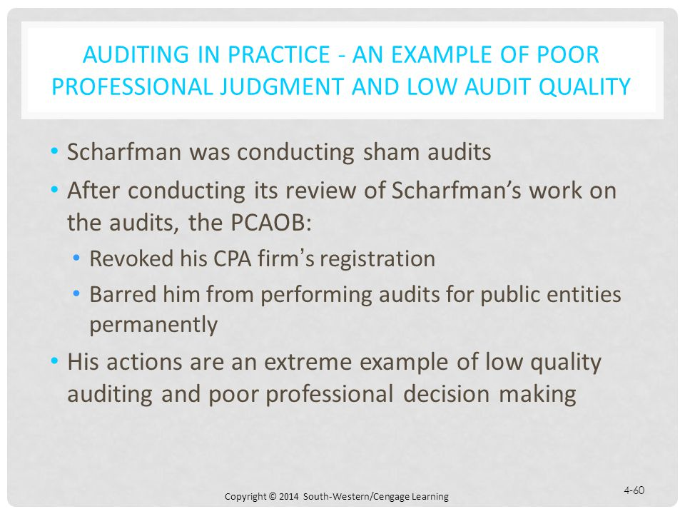 Copyright © 2014 South-Western/Cengage Learning 4-60 AUDITING IN PRACTICE - AN EXAMPLE OF POOR PROFESSIONAL JUDGMENT AND LOW AUDIT QUALITY Scharfman was conducting sham audits After conducting its review of Scharfman's work on the audits, the PCAOB: Revoked his CPA firm's registration Barred him from performing audits for public entities permanently His actions are an extreme example of low quality auditing and poor professional decision making