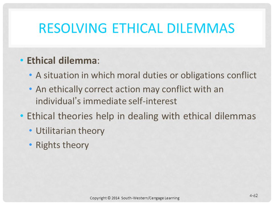 Copyright © 2014 South-Western/Cengage Learning 4-62 RESOLVING ETHICAL DILEMMAS Ethical dilemma: A situation in which moral duties or obligations conflict An ethically correct action may conflict with an individual's immediate self-interest Ethical theories help in dealing with ethical dilemmas Utilitarian theory Rights theory