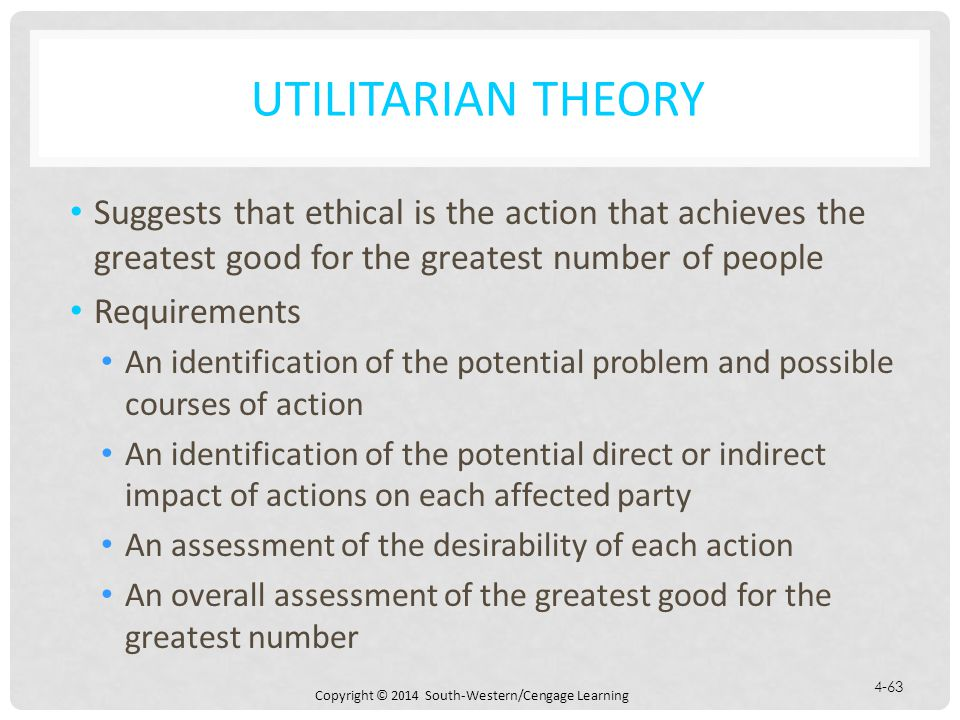 Copyright © 2014 South-Western/Cengage Learning 4-63 UTILITARIAN THEORY Suggests that ethical is the action that achieves the greatest good for the greatest number of people Requirements An identification of the potential problem and possible courses of action An identification of the potential direct or indirect impact of actions on each affected party An assessment of the desirability of each action An overall assessment of the greatest good for the greatest number