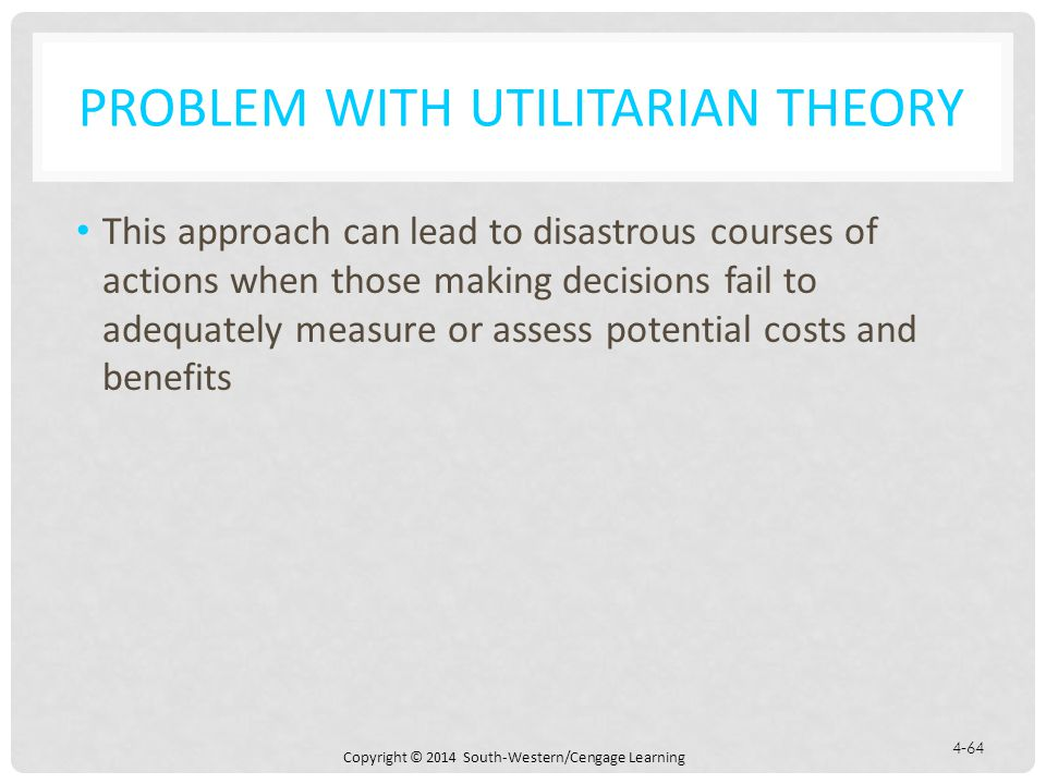 Copyright © 2014 South-Western/Cengage Learning 4-64 PROBLEM WITH UTILITARIAN THEORY This approach can lead to disastrous courses of actions when those making decisions fail to adequately measure or assess potential costs and benefits