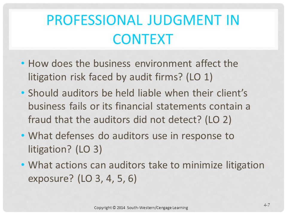 Copyright © 2014 South-Western/Cengage Learning 4-7 PROFESSIONAL JUDGMENT IN CONTEXT How does the business environment affect the litigation risk faced by audit firms.