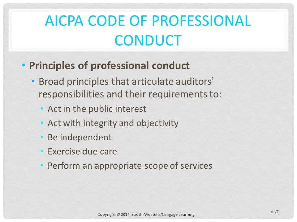 Copyright © 2014 South-Western/Cengage Learning 4-70 AICPA CODE OF PROFESSIONAL CONDUCT Principles of professional conduct Broad principles that articulate auditors' responsibilities and their requirements to: Act in the public interest Act with integrity and objectivity Be independent Exercise due care Perform an appropriate scope of services