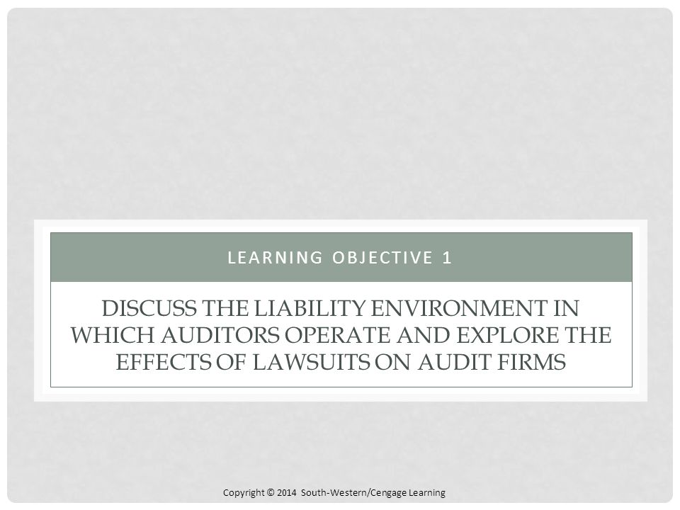 Copyright © 2014 South-Western/Cengage Learning DISCUSS THE LIABILITY ENVIRONMENT IN WHICH AUDITORS OPERATE AND EXPLORE THE EFFECTS OF LAWSUITS ON AUDIT FIRMS LEARNING OBJECTIVE 1