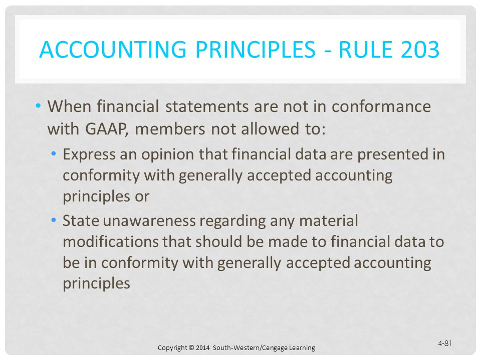 Copyright © 2014 South-Western/Cengage Learning 4-81 ACCOUNTING PRINCIPLES - RULE 203 When financial statements are not in conformance with GAAP, members not allowed to: Express an opinion that financial data are presented in conformity with generally accepted accounting principles or State unawareness regarding any material modifications that should be made to financial data to be in conformity with generally accepted accounting principles