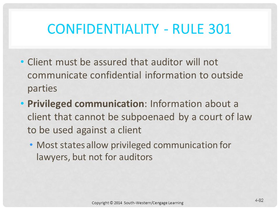 Copyright © 2014 South-Western/Cengage Learning 4-82 CONFIDENTIALITY - RULE 301 Client must be assured that auditor will not communicate confidential information to outside parties Privileged communication: Information about a client that cannot be subpoenaed by a court of law to be used against a client Most states allow privileged communication for lawyers, but not for auditors