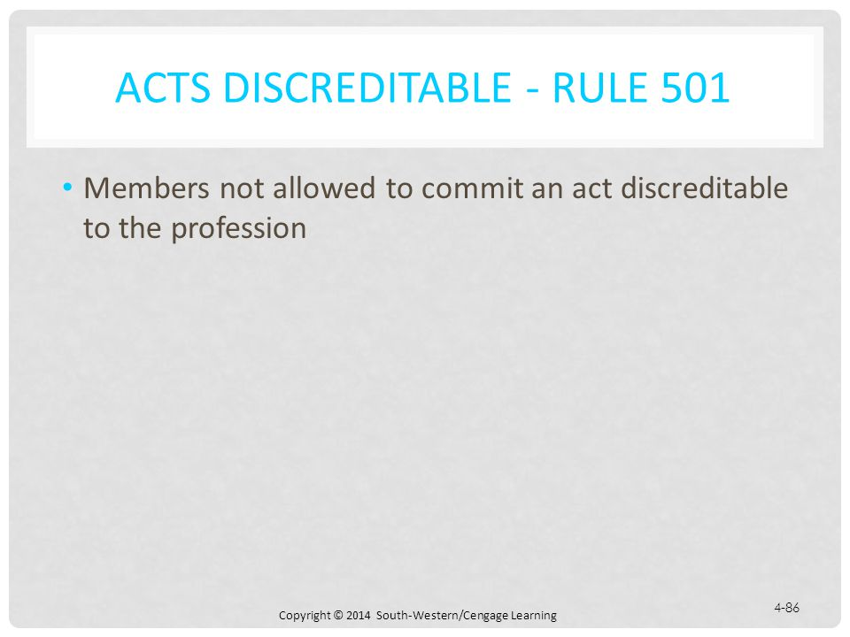 Copyright © 2014 South-Western/Cengage Learning 4-86 ACTS DISCREDITABLE - RULE 501 Members not allowed to commit an act discreditable to the profession