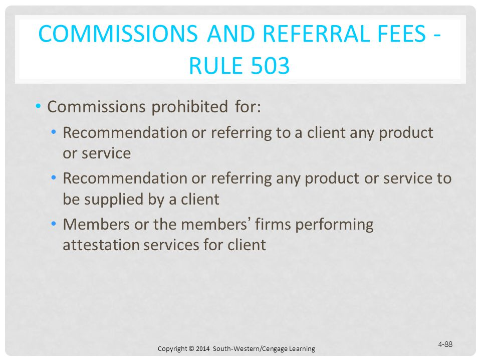 Copyright © 2014 South-Western/Cengage Learning 4-88 COMMISSIONS AND REFERRAL FEES - RULE 503 Commissions prohibited for: Recommendation or referring to a client any product or service Recommendation or referring any product or service to be supplied by a client Members or the members' firms performing attestation services for client