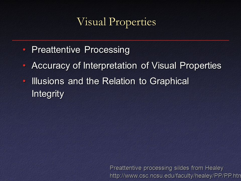 Visual Properties Preattentive ProcessingPreattentive Processing Accuracy of Interpretation of Visual PropertiesAccuracy of Interpretation of Visual Properties Illusions and the Relation to Graphical IntegrityIllusions and the Relation to Graphical Integrity Preattentive processing sildes from Healey http://www.csc.ncsu.edu/faculty/healey/PP/PP.html