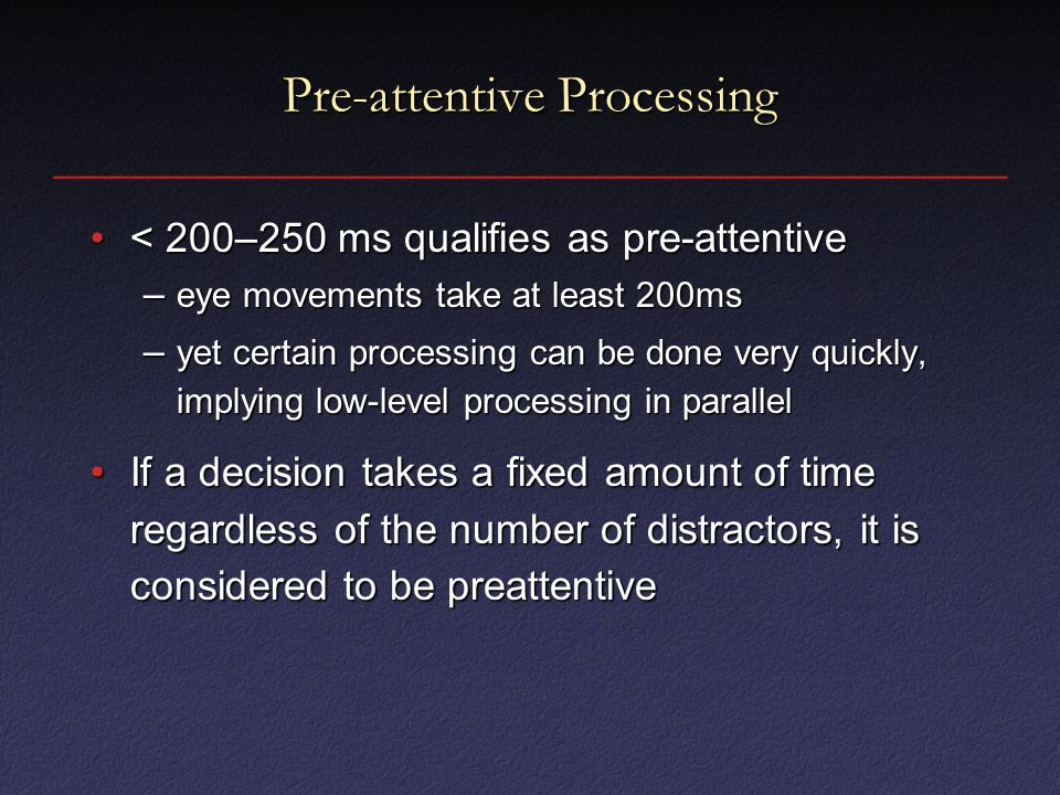 Pre-attentive Processing < 200–250 ms qualifies as pre-attentive< 200–250 ms qualifies as pre-attentive – eye movements take at least 200ms – yet certain processing can be done very quickly, implying low-level processing in parallel If a decision takes a fixed amount of time regardless of the number of distractors, it is considered to be preattentiveIf a decision takes a fixed amount of time regardless of the number of distractors, it is considered to be preattentive