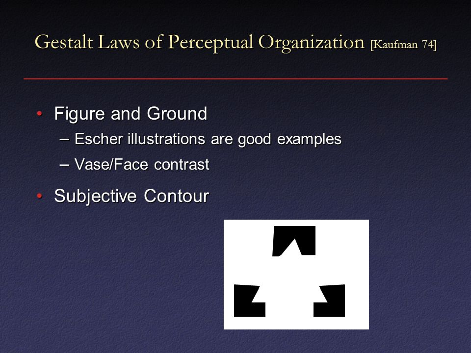 Gestalt Laws of Perceptual Organization [Kaufman 74] Figure and GroundFigure and Ground – Escher illustrations are good examples – Vase/Face contrast Subjective ContourSubjective Contour