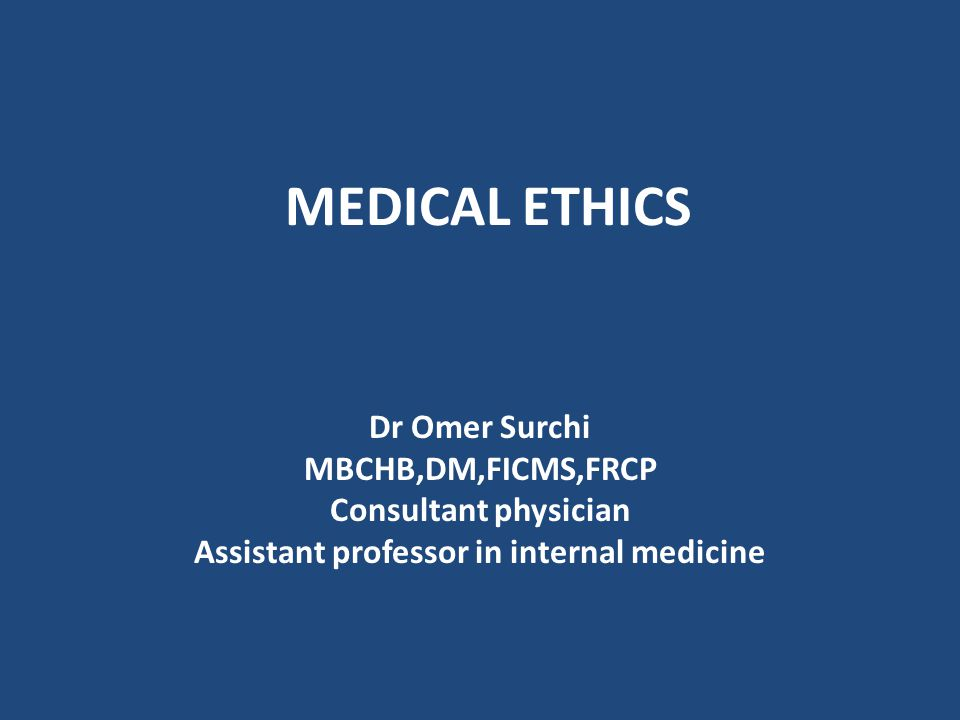 MEDICAL ETHICS Dr Omer Surchi MBCHB,DM,FICMS,FRCP Consultant physician Assistant professor in internal medicine
