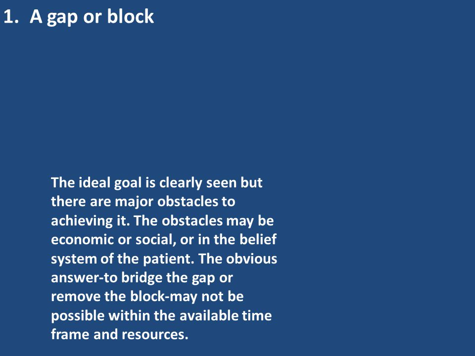 1.A gap or block The ideal goal is clearly seen but there are major obstacles to achieving it. The obstacles may be economic or social, or in the beli