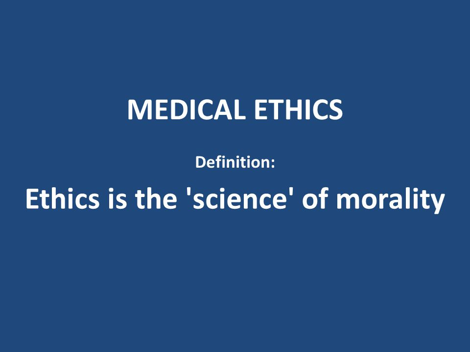 MEDICAL ETHICS Definition: Ethics is the 'science' of morality