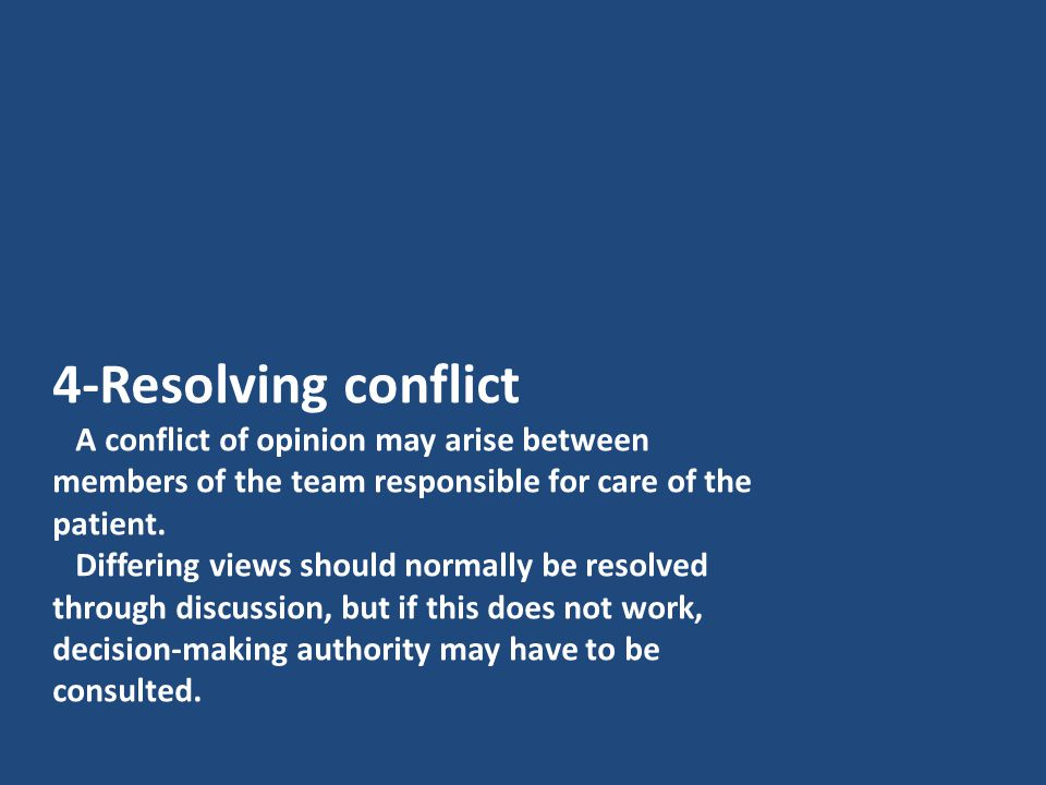 4-Resolving conflict A conflict of opinion may arise between members of the team responsible for care of the patient. Differing views should normally