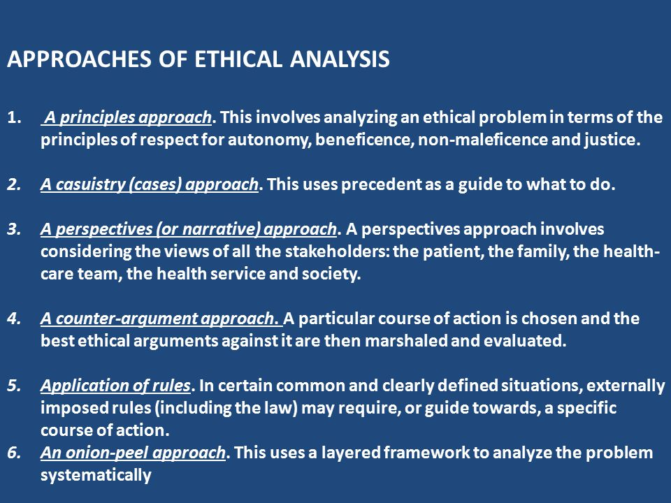 APPROACHES OF ETHICAL ANALYSIS 1. A principles approach. This involves analyzing an ethical problem in terms of the principles of respect for autonomy