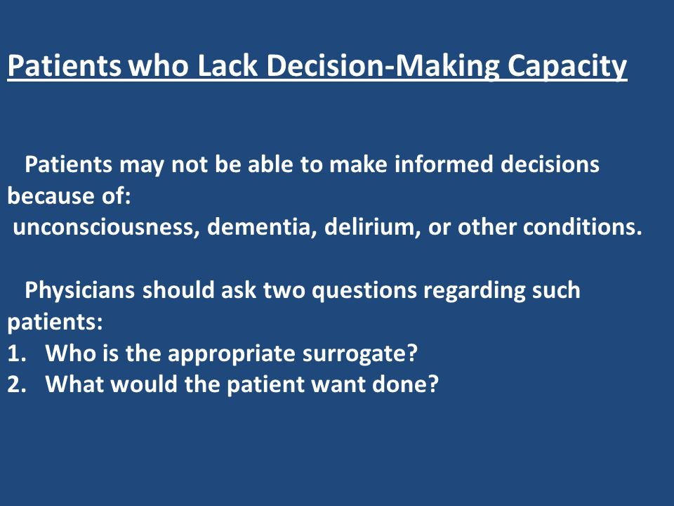 Patients who Lack Decision-Making Capacity Patients may not be able to make informed decisions because of: unconsciousness, dementia, delirium, or oth