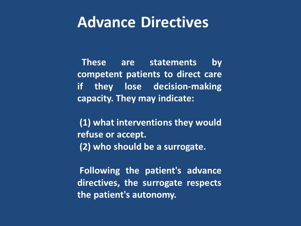 Advance Directives These are statements by competent patients to direct care if they lose decision-making capacity. They may indicate: (1) what interv