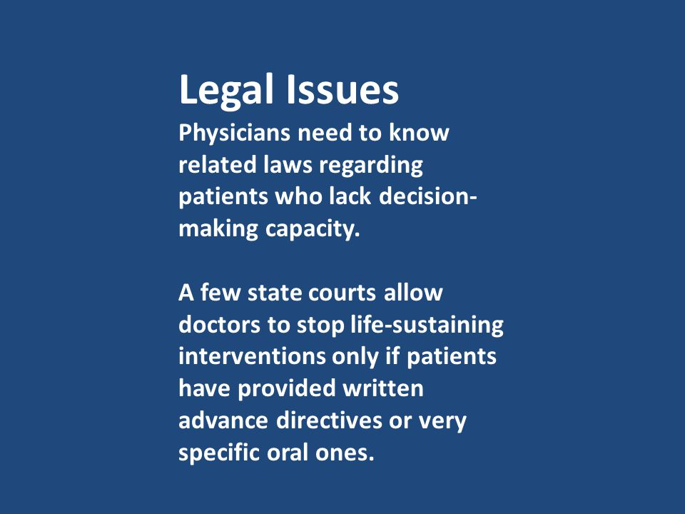 Legal Issues Physicians need to know related laws regarding patients who lack decision- making capacity. A few state courts allow doctors to stop life