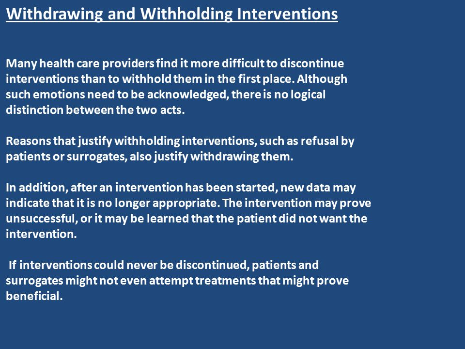 Withdrawing and Withholding Interventions Many health care providers find it more difficult to discontinue interventions than to withhold them in the